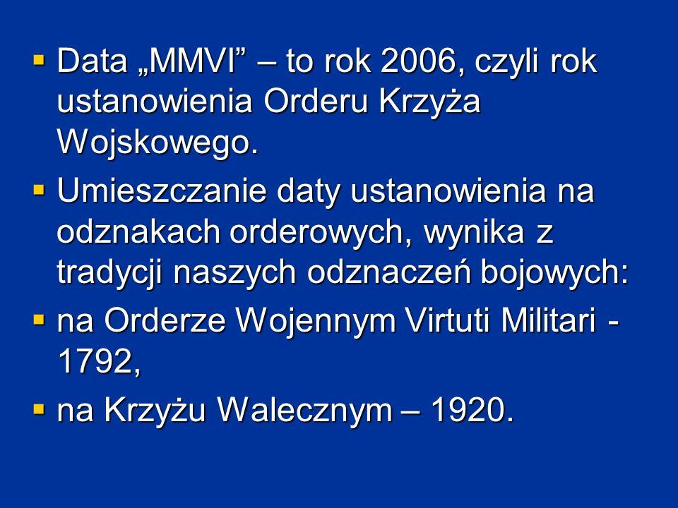 """ Data """"MMVI"""" – to rok 2006, czyli rok ustanowienia Orderu Krzyża Wojskowego.  Umieszczanie daty ustanowienia na odznakach orderowych, wynika z trady"""