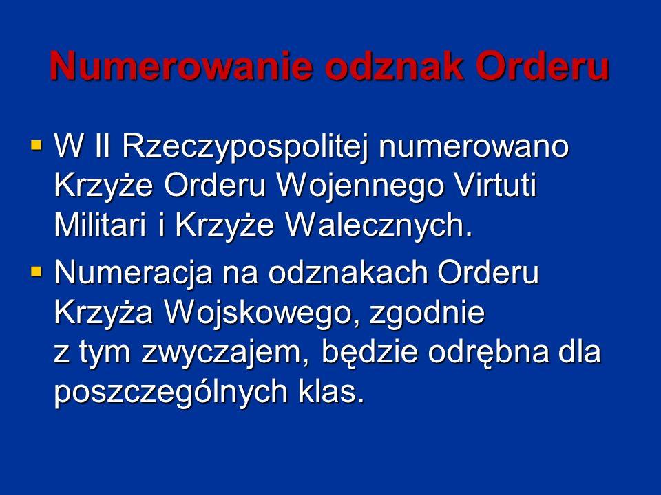 Numerowanie odznak Orderu  W II Rzeczypospolitej numerowano Krzyże Orderu Wojennego Virtuti Militari i Krzyże Walecznych.  Numeracja na odznakach Or