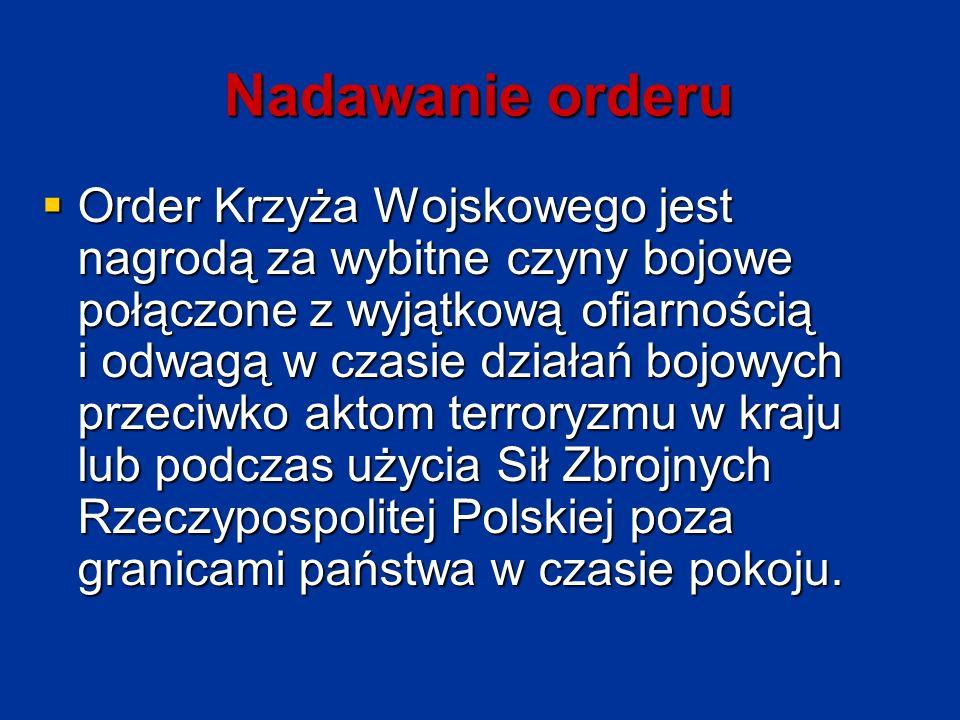 Nadawanie orderu  Order Krzyża Wojskowego jest nagrodą za wybitne czyny bojowe połączone z wyjątkową ofiarnością i odwagą w czasie działań bojowych przeciwko aktom terroryzmu w kraju lub podczas użycia Sił Zbrojnych Rzeczypospolitej Polskiej poza granicami państwa w czasie pokoju.
