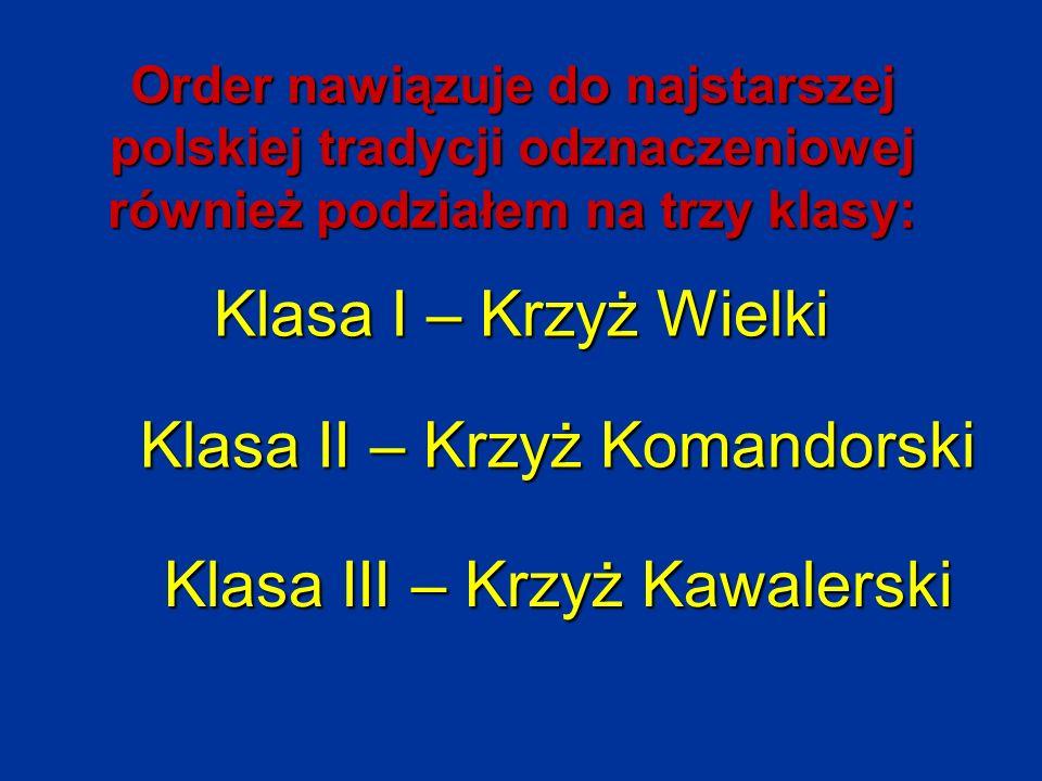 Order nawiązuje do najstarszej polskiej tradycji odznaczeniowej również podziałem na trzy klasy: Klasa I – Krzyż Wielki Klasa II – Krzyż Komandorski K