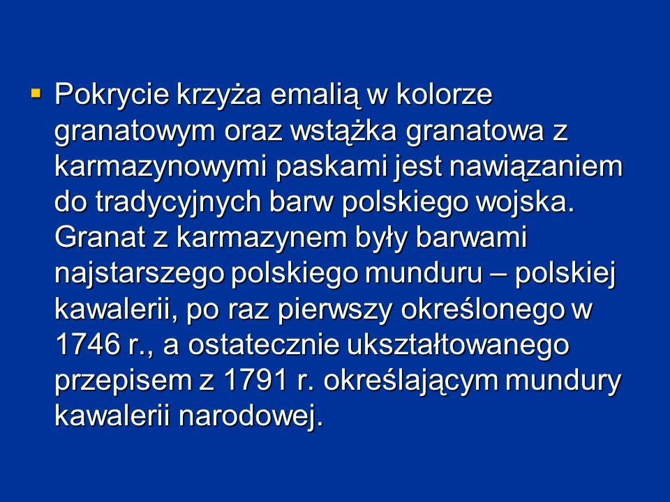  Pokrycie krzyża emalią w kolorze granatowym oraz wstążka granatowa z karmazynowymi paskami jest nawiązaniem do tradycyjnych barw polskiego wojska. G