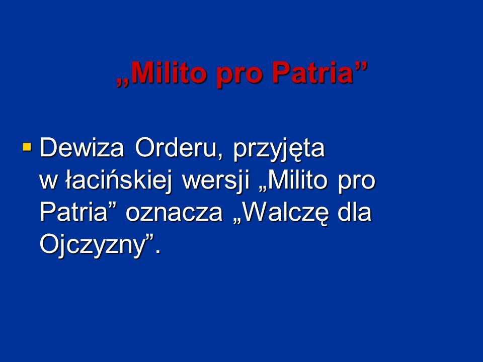 """""""Milito pro Patria""""  Dewiza Orderu, przyjęta w łacińskiej wersji """"Milito pro Patria"""" oznacza """"Walczę dla Ojczyzny""""."""