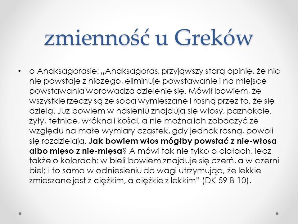 """zmienność u Greków o Anaksagorasie: """"Anaksagoras, przyjąwszy starą opinię, że nic nie powstaje z niczego, eliminuje powstawanie i na miejsce powstawan"""