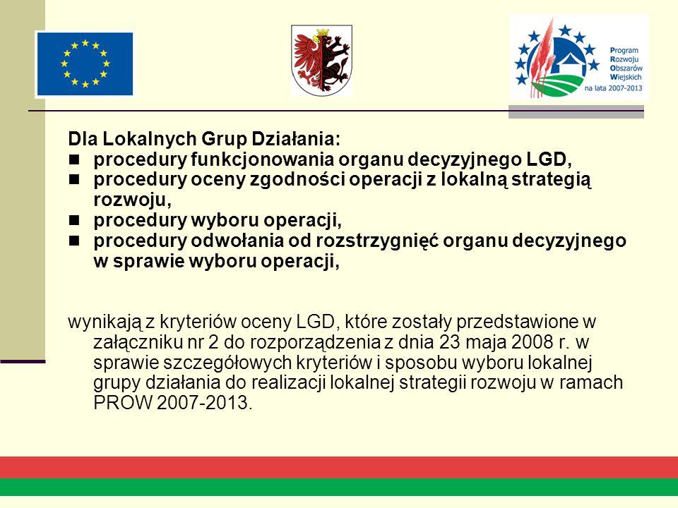 Dla Lokalnych Grup Działania: procedury funkcjonowania organu decyzyjnego LGD, procedury oceny zgodności operacji z lokalną strategią rozwoju, procedury wyboru operacji, procedury odwołania od rozstrzygnięć organu decyzyjnego w sprawie wyboru operacji, wynikają z kryteriów oceny LGD, które zostały przedstawione w załączniku nr 2 do rozporządzenia z dnia 23 maja 2008 r.