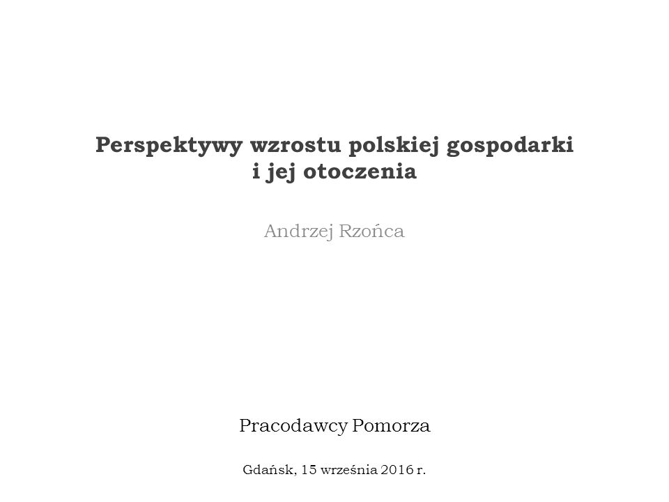 Perspektywy wzrostu polskiej gospodarki i jej otoczenia Andrzej Rzońca Gdańsk, 15 września 2016 r.