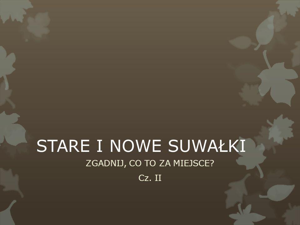 STARE I NOWE SUWAŁKI ZGADNIJ, CO TO ZA MIEJSCE Cz. II