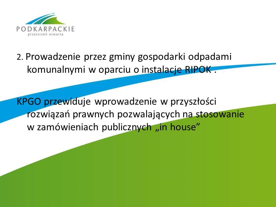 2. Prowadzenie przez gminy gospodarki odpadami komunalnymi w oparciu o instalacje RIPOK. KPGO przewiduje wprowadzenie w przyszłości rozwiązań prawnych