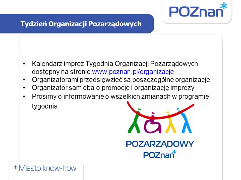 Tydzień Organizacji Pozarządowych Kalendarz imprez Tygodnia Organizacji Pozarządowych dostępny na stronie www.poznan.pl/organizacjewww.poznan.pl/organizacje Organizatorami przedsięwzięć są poszczególne organizacje Organizator sam dba o promocję i organizację imprezy Prosimy o informowanie o wszelkich zmianach w programie tygodnia