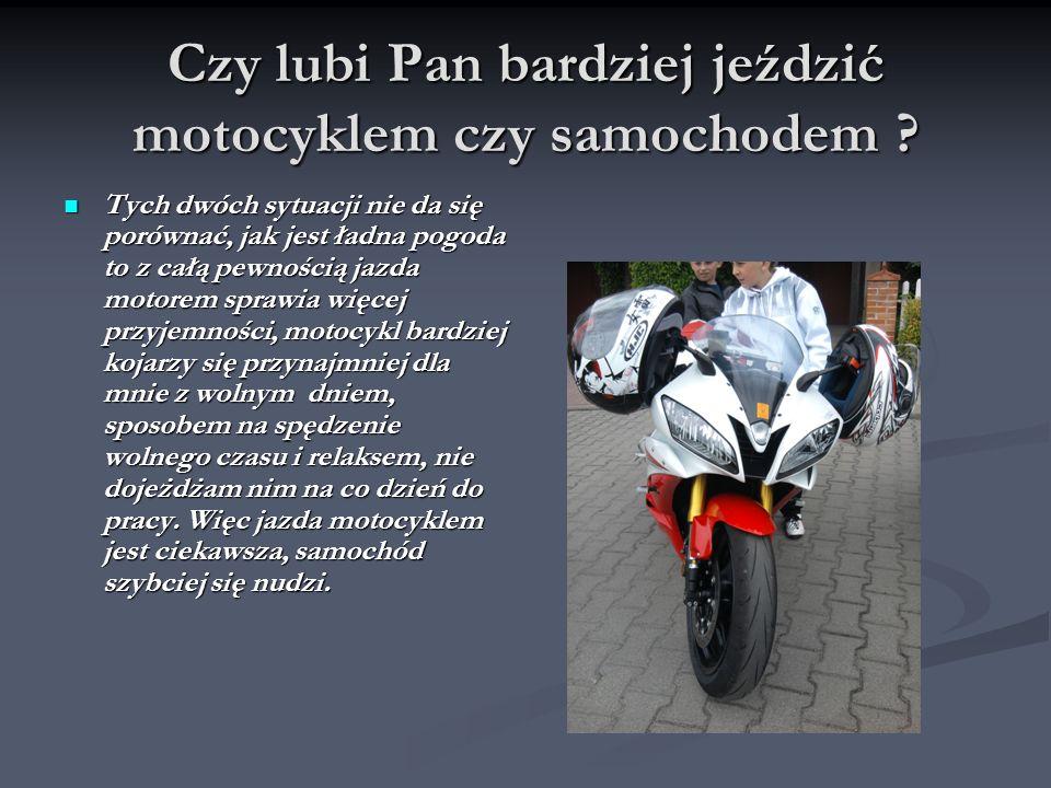 Czy lubi Pan bardziej jeździć motocyklem czy samochodem .