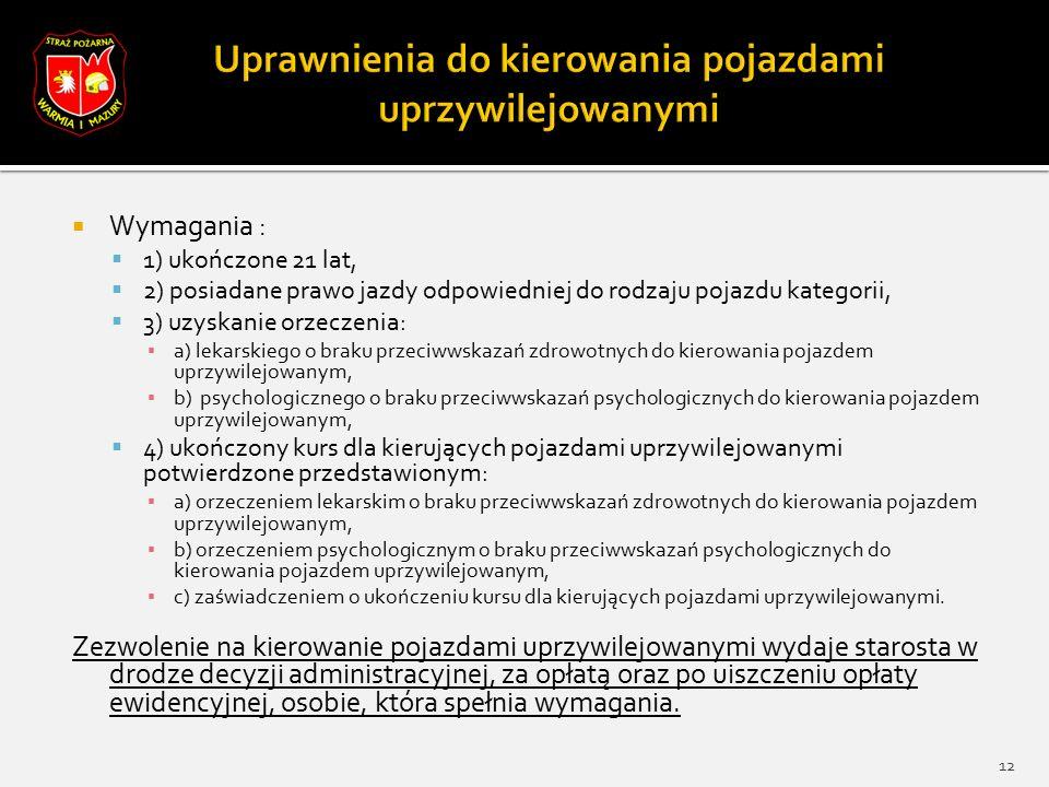  Wymagania :  1) ukończone 21 lat,  2) posiadane prawo jazdy odpowiedniej do rodzaju pojazdu kategorii,  3) uzyskanie orzeczenia: ▪ a) lekarskiego o braku przeciwwskazań zdrowotnych do kierowania pojazdem uprzywilejowanym, ▪ b) psychologicznego o braku przeciwwskazań psychologicznych do kierowania pojazdem uprzywilejowanym,  4) ukończony kurs dla kierujących pojazdami uprzywilejowanymi potwierdzone przedstawionym: ▪ a) orzeczeniem lekarskim o braku przeciwwskazań zdrowotnych do kierowania pojazdem uprzywilejowanym, ▪ b) orzeczeniem psychologicznym o braku przeciwwskazań psychologicznych do kierowania pojazdem uprzywilejowanym, ▪ c) zaświadczeniem o ukończeniu kursu dla kierujących pojazdami uprzywilejowanymi.