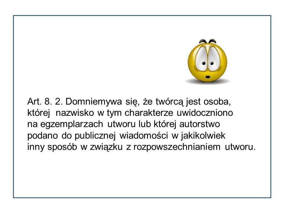 Art. 8. 2. Domniemywa się, że twórcą jest osoba, której nazwisko w tym charakterze uwidoczniono na egzemplarzach utworu lub której autorstwo podano do
