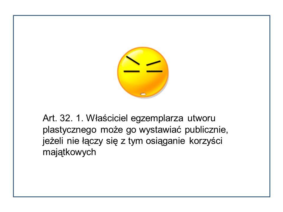 Art. 32. 1. Właściciel egzemplarza utworu plastycznego może go wystawiać publicznie, jeżeli nie łączy się z tym osiąganie korzyści majątkowych
