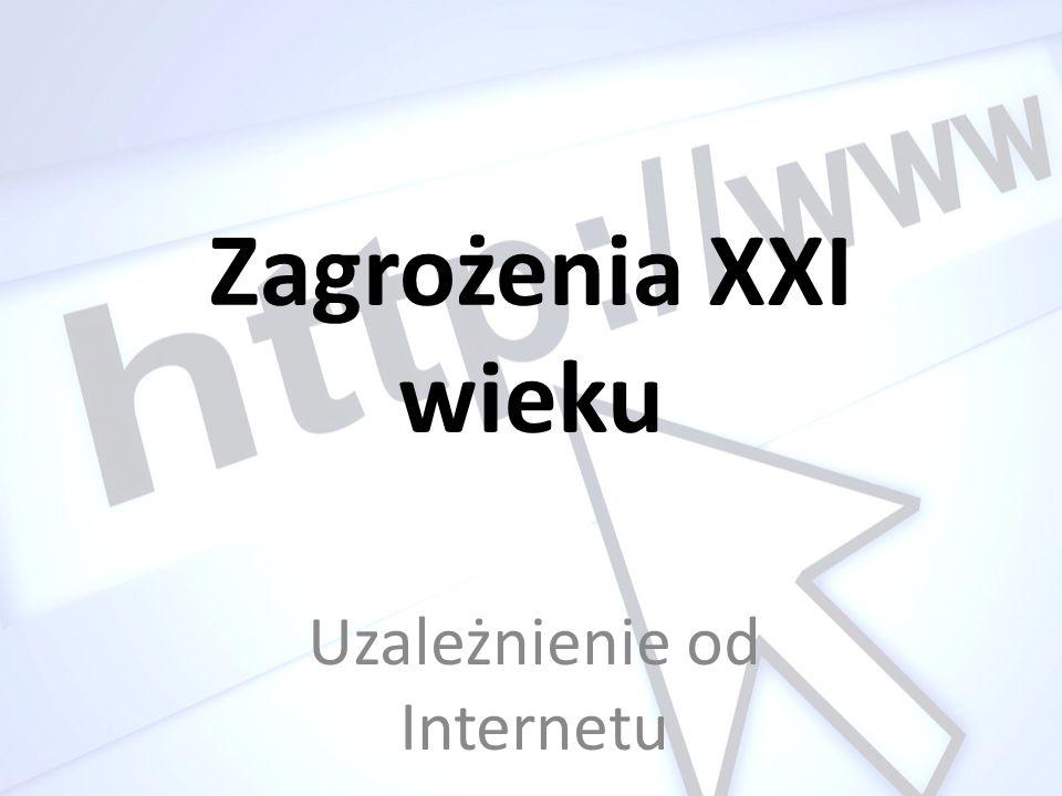 Zagrożenia XXI wieku Uzależnienie od Internetu