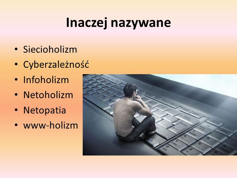 Inaczej nazywane Siecioholizm Cyberzależność Infoholizm Netoholizm Netopatia www-holizm