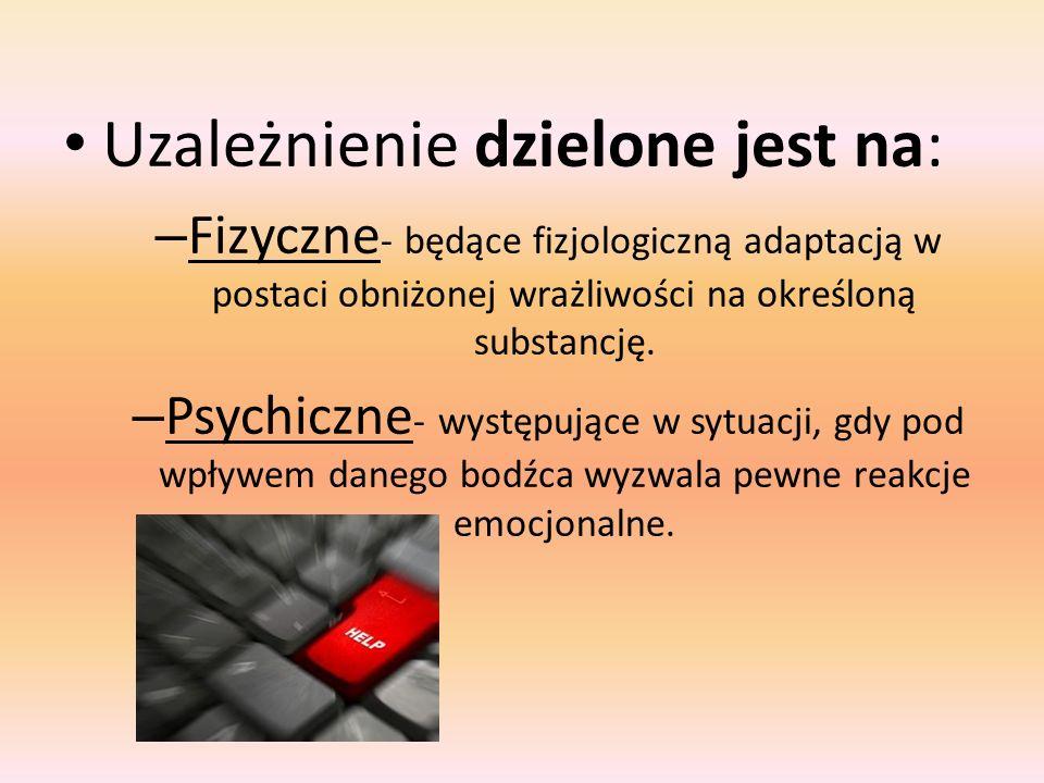 Uzależnienie dzielone jest na: – Fizyczne - będące fizjologiczną adaptacją w postaci obniżonej wrażliwości na określoną substancję.
