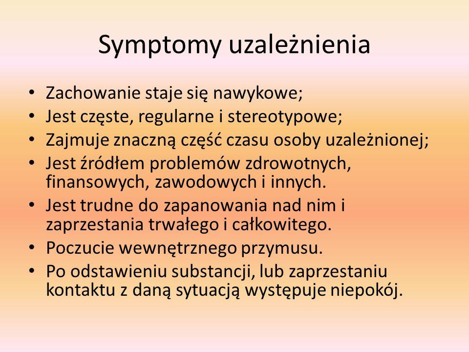 Symptomy uzależnienia Zachowanie staje się nawykowe; Jest częste, regularne i stereotypowe; Zajmuje znaczną część czasu osoby uzależnionej; Jest źródłem problemów zdrowotnych, finansowych, zawodowych i innych.