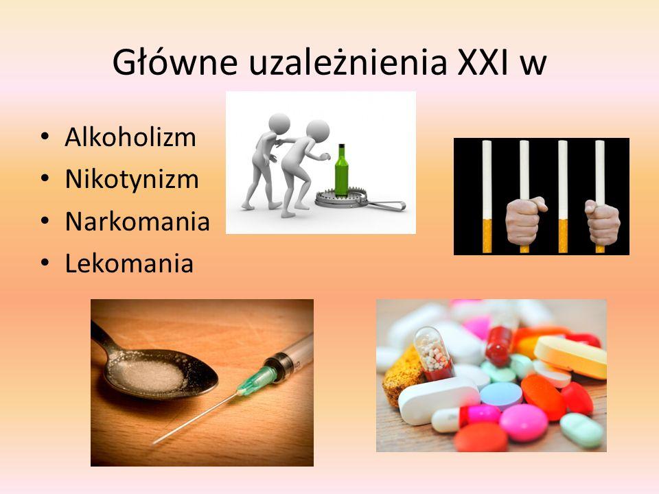 Główne uzależnienia XXI w Alkoholizm Nikotynizm Narkomania Lekomania