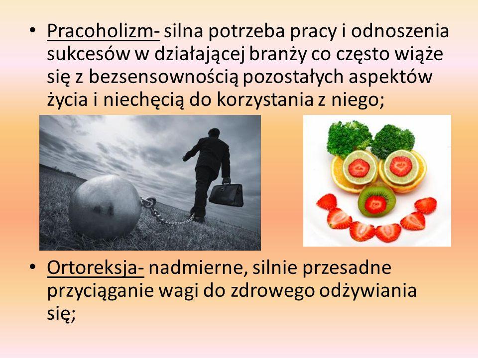 Pracoholizm- silna potrzeba pracy i odnoszenia sukcesów w działającej branży co często wiąże się z bezsensownością pozostałych aspektów życia i niechęcią do korzystania z niego; Ortoreksja- nadmierne, silnie przesadne przyciąganie wagi do zdrowego odżywiania się;