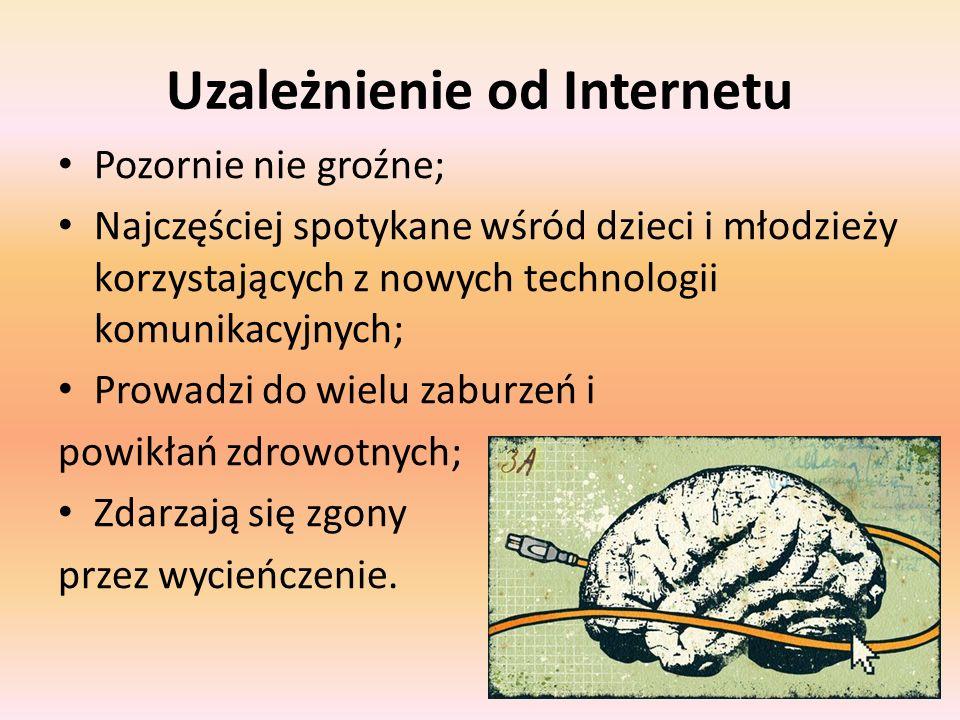 Uzależnienie od Internetu Pozornie nie groźne; Najczęściej spotykane wśród dzieci i młodzieży korzystających z nowych technologii komunikacyjnych; Prowadzi do wielu zaburzeń i powikłań zdrowotnych; Zdarzają się zgony przez wycieńczenie.