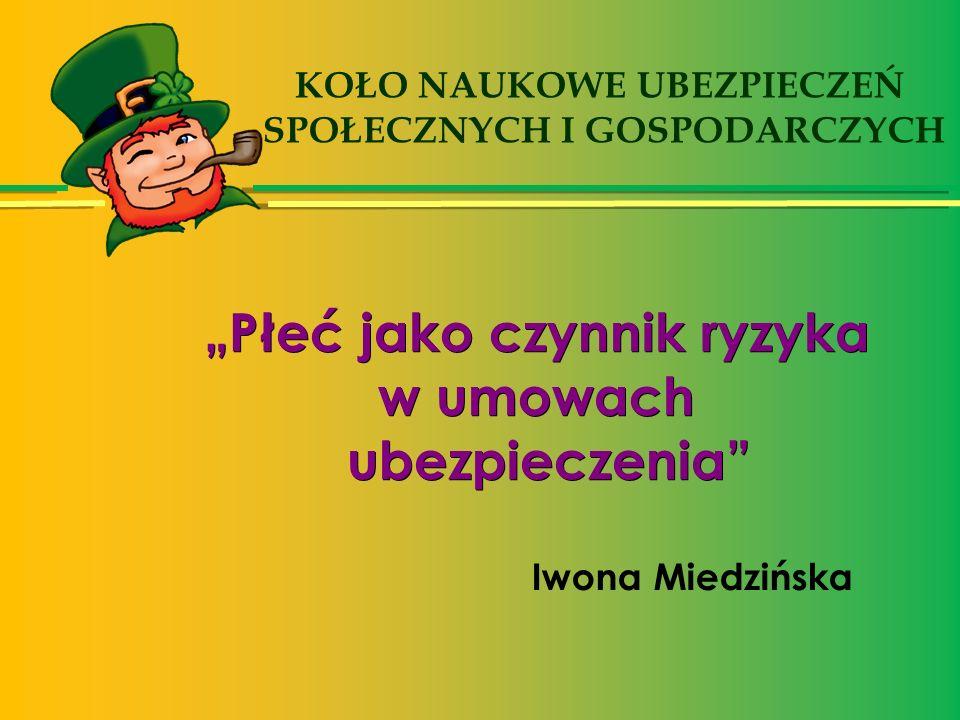 """""""Płeć jako czynnik ryzyka w umowach ubezpieczenia Iwona Miedzińska KOŁO NAUKOWE UBEZPIECZEŃ SPOŁECZNYCH I GOSPODARCZYCH"""