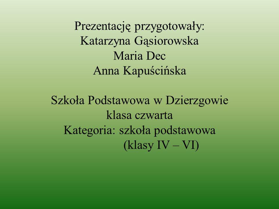 Prezentację przygotowały: Katarzyna Gąsiorowska Maria Dec Anna Kapuścińska Szkoła Podstawowa w Dzierzgowie klasa czwarta Kategoria: szkoła podstawowa (klasy IV – VI)