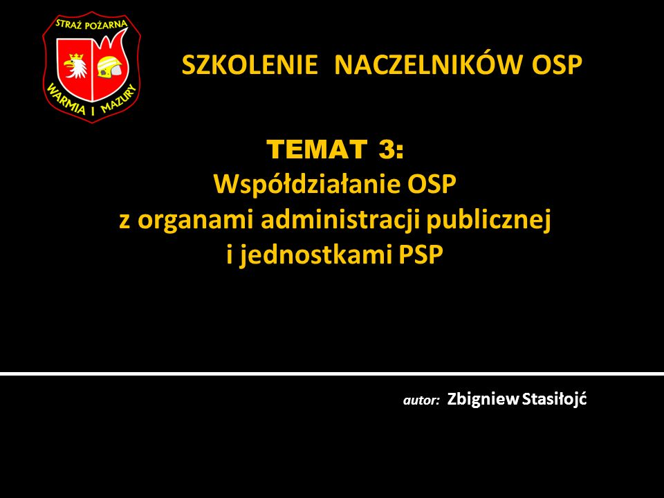TEMAT 3: Współdziałanie OSP z organami administracji publicznej i jednostkami PSP autor: Zbigniew Stasiłojć SZKOLENIE NACZELNIKÓW OSP