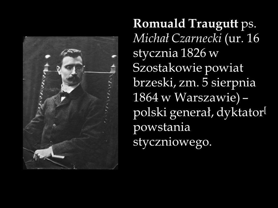 Romuald Traugutt ps. Michał Czarnecki (ur. 16 stycznia 1826 w Szostakowie powiat brzeski, zm. 5 sierpnia 1864 w Warszawie) – polski generał, dyktator