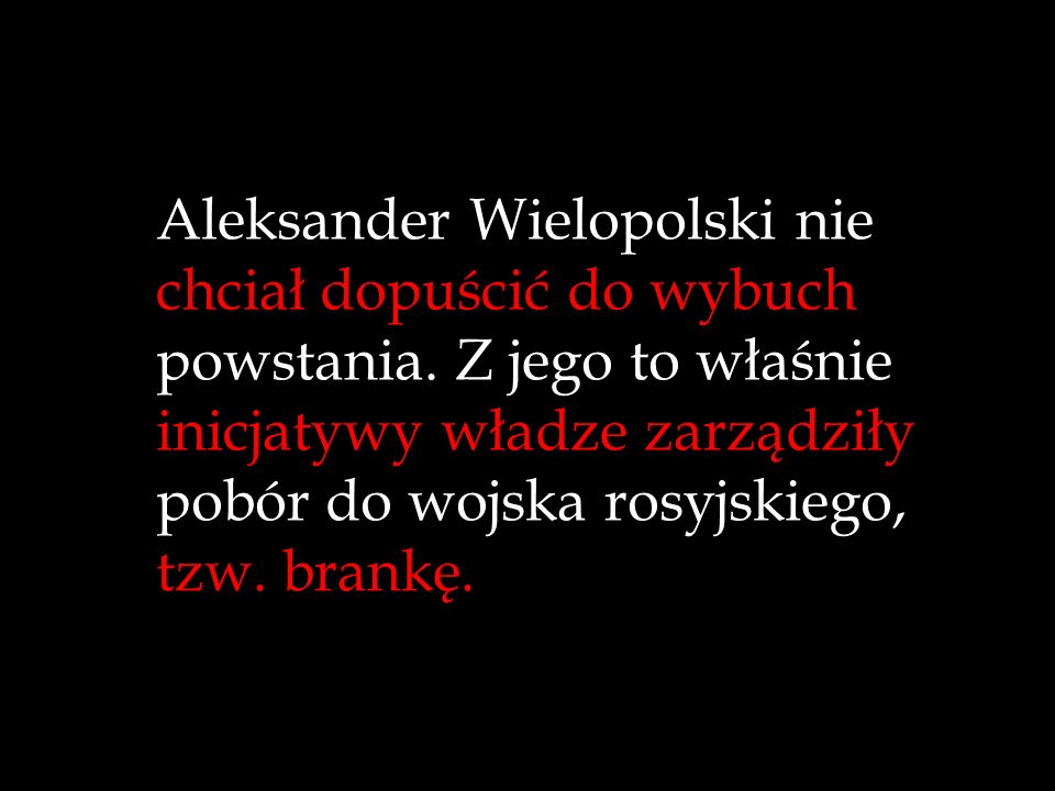 Aleksander Wielopolski nie chciał dopuścić do wybuchu powstania. Z jego to właśnie inicjatywy władze zarządziły pobór do wojska rosyjskiego, tzw. bran