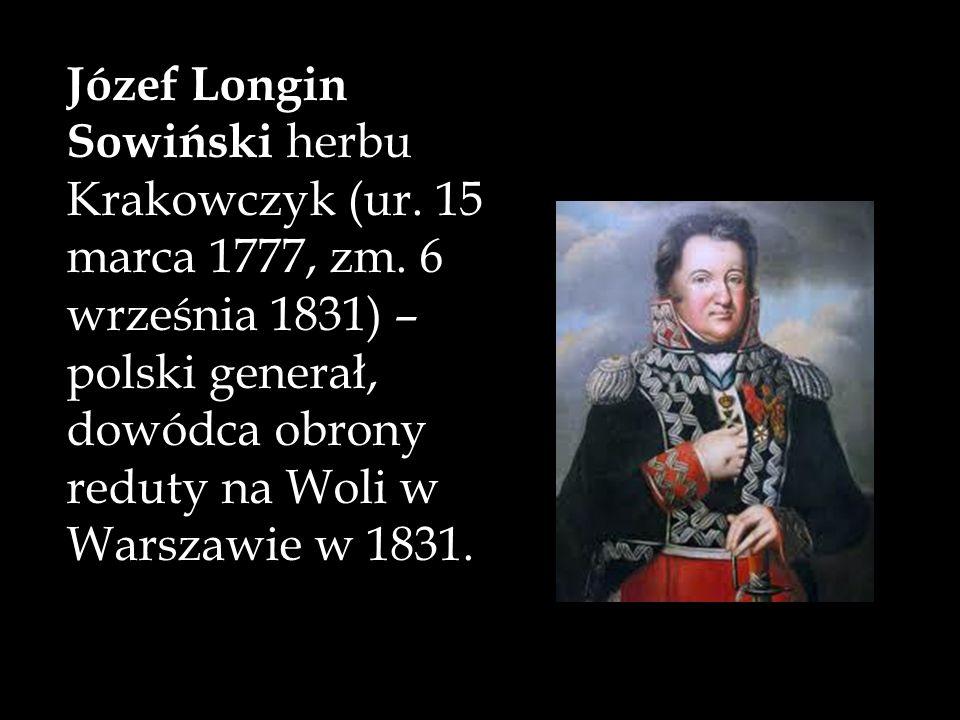 Józef Longin Sowiński herbu Krakowczyk (ur. 15 marca 1777, zm. 6 września 1831) – polski generał, dowódca obrony reduty na Woli w Warszawie w 1831.