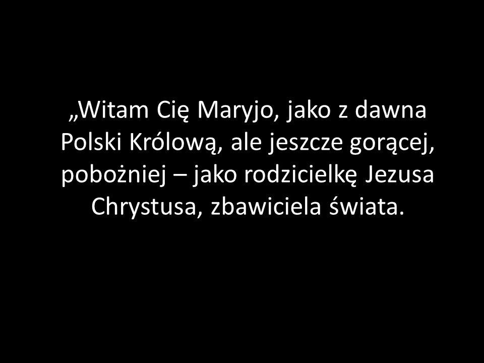 """""""Witam Cię Maryjo, jako z dawna Polski Królową, ale jeszcze gorącej, pobożniej – jako rodzicielkę Jezusa Chrystusa, zbawiciela świata."""