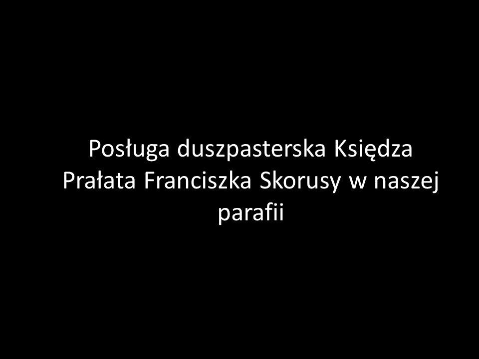 Posługa duszpasterska Księdza Prałata Franciszka Skorusy w naszej parafii