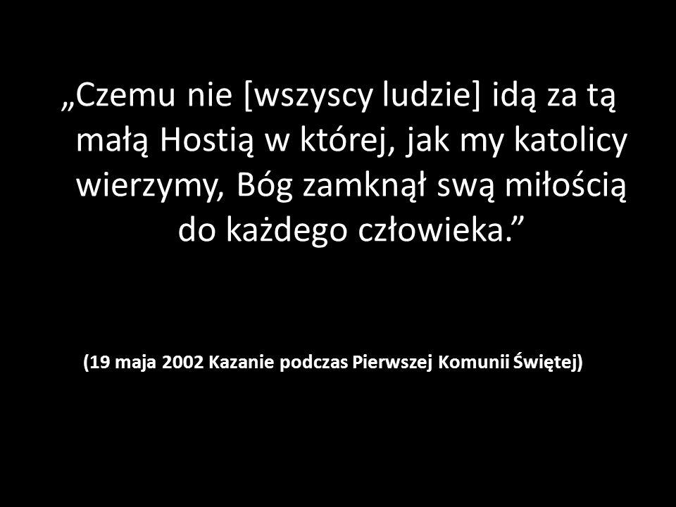"""(19 maja 2002 Kazanie podczas Pierwszej Komunii Świętej) """"Czemu nie [wszyscy ludzie] idą za tą małą Hostią w której, jak my katolicy wierzymy, Bóg zamknął swą miłością do każdego człowieka."""