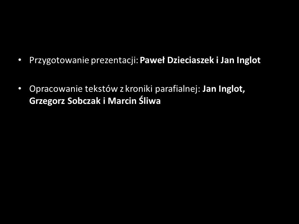 Przygotowanie prezentacji: Paweł Dzieciaszek i Jan Inglot Opracowanie tekstów z kroniki parafialnej: Jan Inglot, Grzegorz Sobczak i Marcin Śliwa