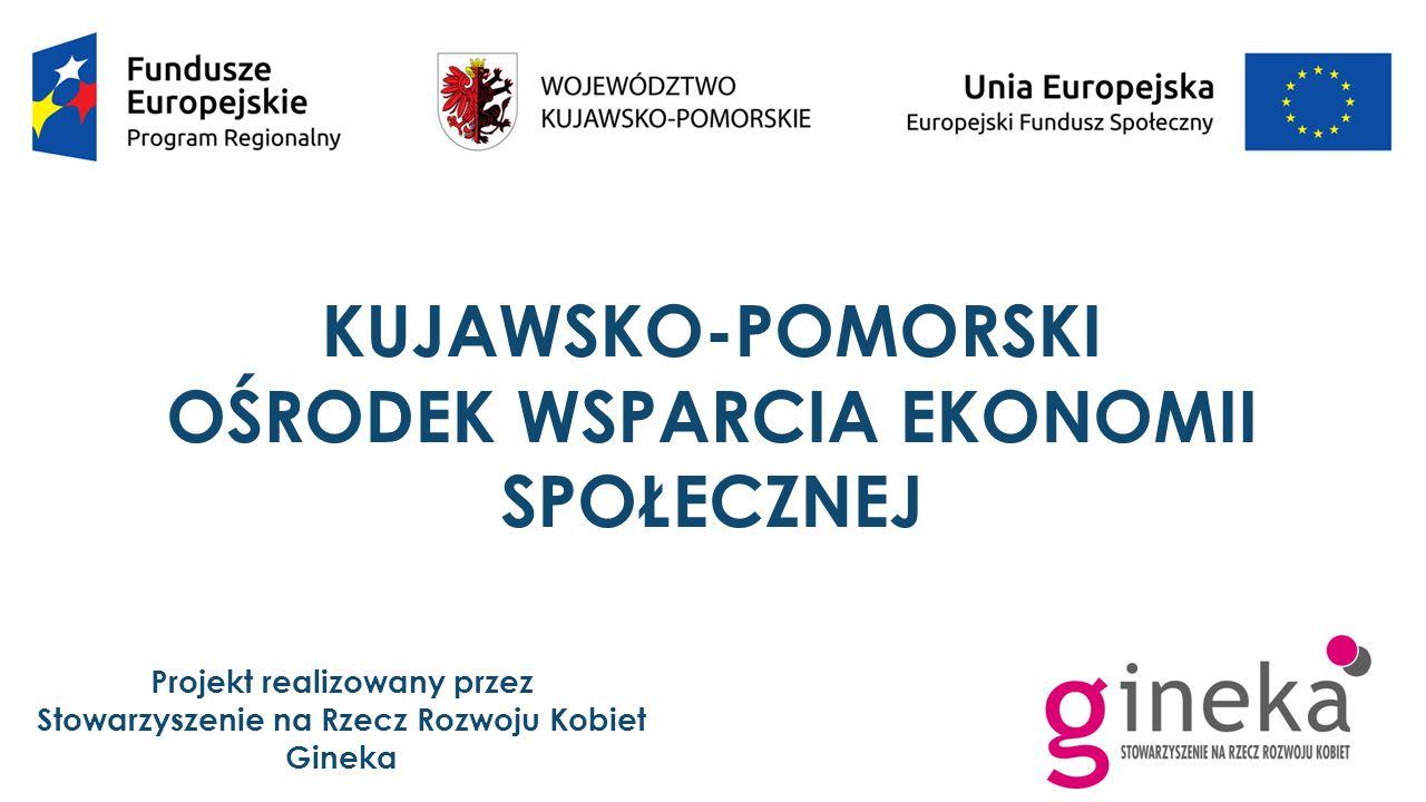 KUJAWSKO-POMORSKI OŚRODEK WSPARCIA EKONOMII SPOŁECZNEJ Projekt realizowany przez Stowarzyszenie na Rzecz Rozwoju Kobiet Gineka