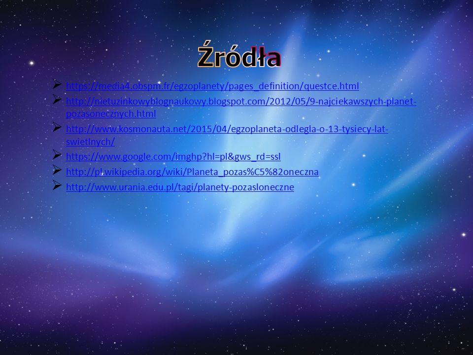  https://media4.obspm.fr/egzoplanety/pages_definition/questce.html https://media4.obspm.fr/egzoplanety/pages_definition/questce.html  http://nietuzinkowyblognaukowy.blogspot.com/2012/05/9-najciekawszych-planet- pozasonecznych.html http://nietuzinkowyblognaukowy.blogspot.com/2012/05/9-najciekawszych-planet- pozasonecznych.html  http://www.kosmonauta.net/2015/04/egzoplaneta-odlegla-o-13-tysiecy-lat- swietlnych/ http://www.kosmonauta.net/2015/04/egzoplaneta-odlegla-o-13-tysiecy-lat- swietlnych/  https://www.google.com/imghp hl=pl&gws_rd=ssl https://www.google.com/imghp hl=pl&gws_rd=ssl  http://pl.wikipedia.org/wiki/Planeta_pozas%C5%82oneczna http://pl.wikipedia.org/wiki/Planeta_pozas%C5%82oneczna  http://www.urania.edu.pl/tagi/planety-pozasloneczne http://www.urania.edu.pl/tagi/planety-pozasloneczne