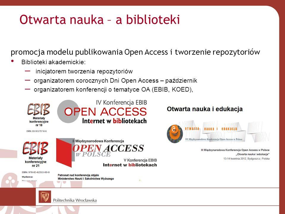 Otwarta nauka – a biblioteki promocja modelu publikowania Open Access i tworzenie repozytoriów Biblioteki akademickie: – inicjatorem tworzenia repozytoriów – organizatorem corocznych Dni Open Access – październik – organizatorem konferencji o tematyce OA (EBIB, KOED),