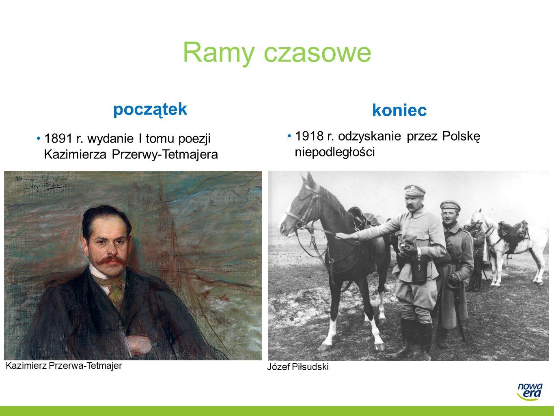 Ramy czasowe początek 1891 r. wydanie I tomu poezji Kazimierza Przerwy-Tetmajera koniec 1918 r. odzyskanie przez Polskę niepodległości Józef Piłsudski