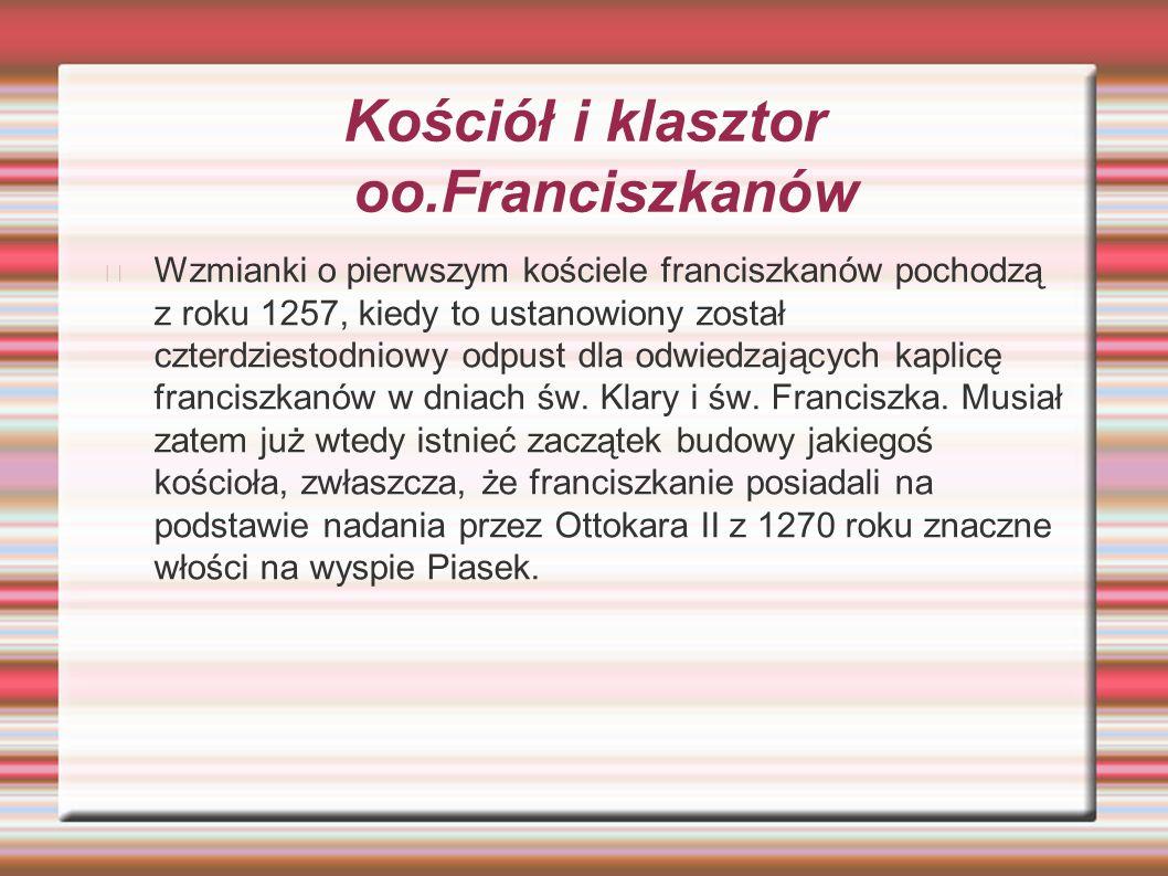 Kościół i klasztor oo.Franciszkanów Wzmianki o pierwszym kościele franciszkanów pochodzą z roku 1257, kiedy to ustanowiony został czterdziestodniowy odpust dla odwiedzających kaplicę franciszkanów w dniach św.