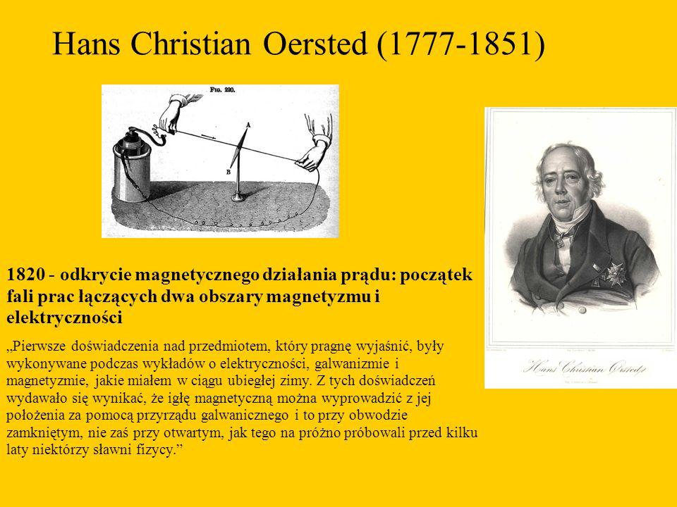 """Hans Christian Oersted (1777-1851) 1820 - odkrycie magnetycznego działania prądu: początek fali prac łączących dwa obszary magnetyzmu i elektryczności """"Pierwsze doświadczenia nad przedmiotem, który pragnę wyjaśnić, były wykonywane podczas wykładów o elektryczności, galwanizmie i magnetyzmie, jakie miałem w ciągu ubiegłej zimy."""