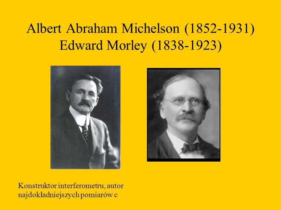 Albert Abraham Michelson (1852-1931) Edward Morley (1838-1923) Konstruktor interferometru, autor najdokładniejszych pomiarów c