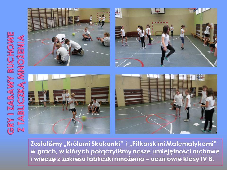 """Zostaliśmy """"Królami Skakanki i """"Piłkarskimi Matematykami w grach, w których połączyliśmy nasze umiejętności ruchowe i wiedzę z zakresu tabliczki mnożenia – uczniowie klasy IV B."""