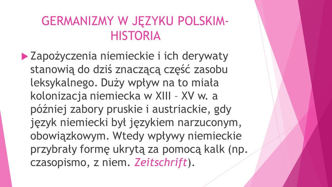 GERMANIZMY W JĘZYKU POLSKIM- HISTORIA  Zapożyczenia niemieckie i ich derywaty stanowią do dziś znaczącą część zasobu leksykalnego. Duży wpływ na to m