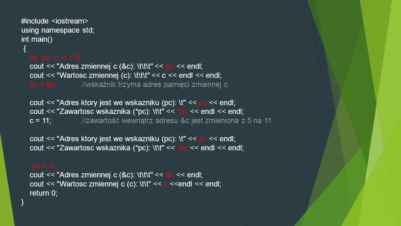 #include using namespace std; int main() { int *pc, c; c = 5; cout << Adres zmiennej c (&c): \t\t\t << &c << endl; cout << Wartosc zmiennej (c): \t\t\t << c << endl << endl; pc = &c; //wskaźnik trzyma adres pamięci zmiennej c cout << Adres ktory jest we wskazniku (pc): \t << pc << endl; cout << Zawartosc wskaznika (*pc): \t\t << *pc << endl << endl; c = 11; //zawartość wewnątrz adresu &c jest zmieniona z 5 na 11 cout << Adres ktory jest we wskazniku (pc): \t << pc << endl; cout << Zawartosc wskaznika (*pc): \t\t << *pc << endl << endl; *pc = 2; cout << Adres zmiennej c (&c): \t\t\t << &c << endl; cout << Wartosc zmiennej c (c): \t\t << c <<endl << endl; return 0; }
