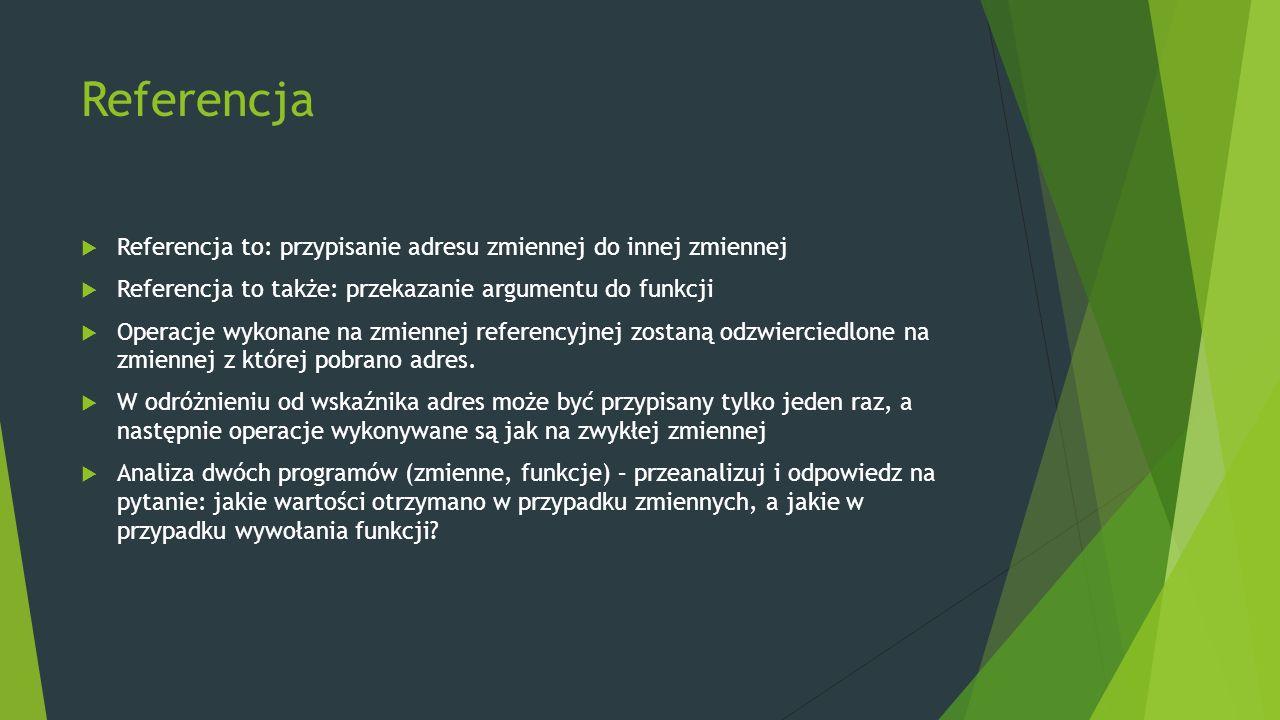Referencja  Referencja to: przypisanie adresu zmiennej do innej zmiennej  Referencja to także: przekazanie argumentu do funkcji  Operacje wykonane na zmiennej referencyjnej zostaną odzwierciedlone na zmiennej z której pobrano adres.
