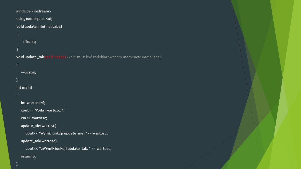 #include using namespace std; void update_nie(int liczba) { ++liczba; } void update_tak(int & liczba) //nie musi być zadeklarowana w momencie inicjalizacji { ++liczba; } int main() { int wartosc=0; cout << Podaj wartosc: ; cin >> wartosc; update_nie(wartosc); cout << Wynik funkcji update_nie: << wartosc; update_tak(wartosc); cout << \nWynik funkcji update_tak: << wartosc; return 0; }