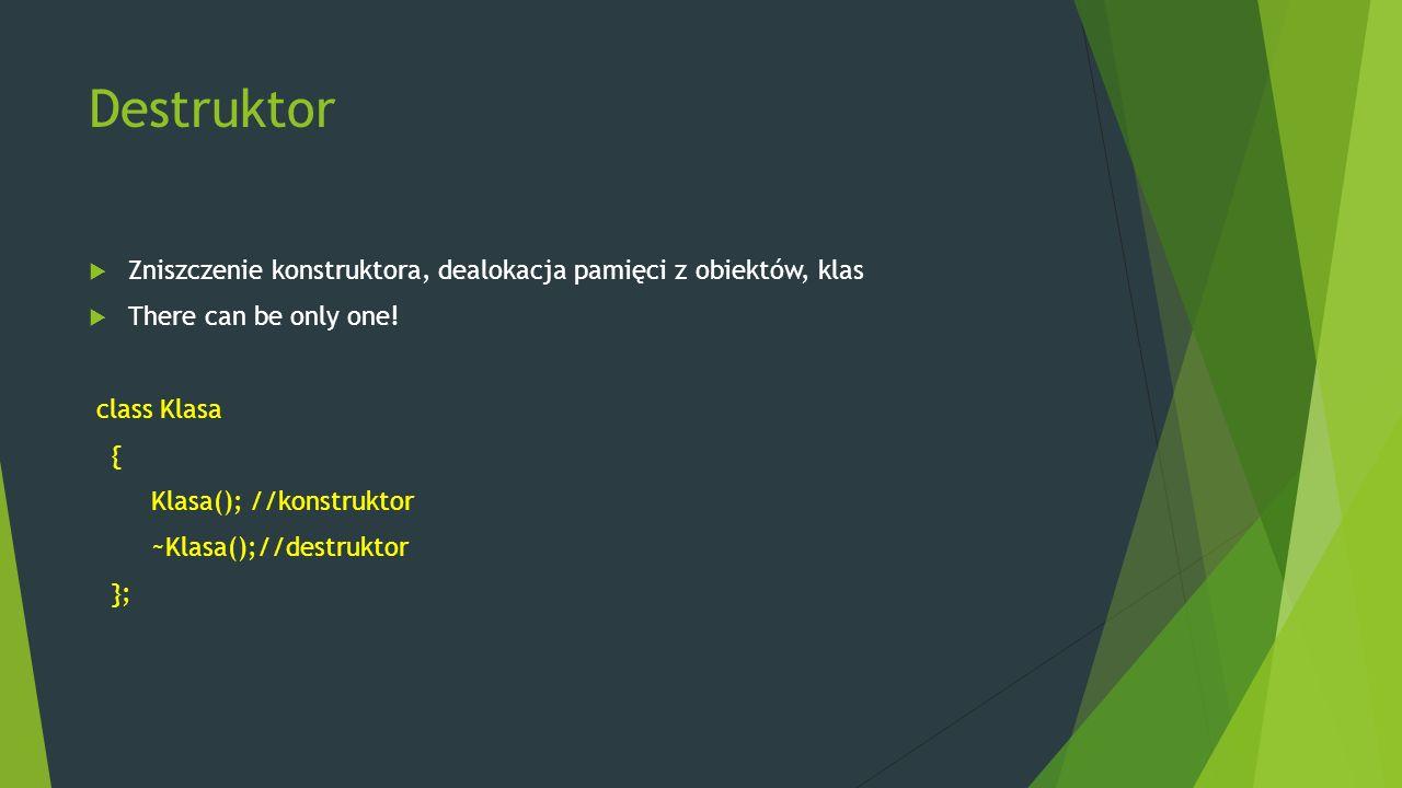 Destruktor  Zniszczenie konstruktora, dealokacja pamięci z obiektów, klas  There can be only one! class Klasa { Klasa(); //konstruktor ~Klasa();//de