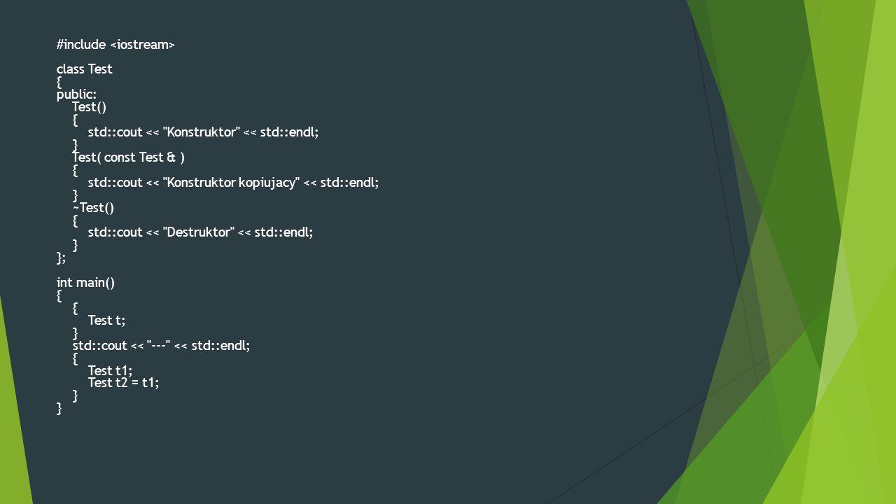 #include class Test { public: Test() { std::cout << Konstruktor << std::endl; } Test( const Test & ) { std::cout << Konstruktor kopiujacy << std::endl; } ~Test() { std::cout << Destruktor << std::endl; } }; int main() { { Test t; } std::cout << --- << std::endl; { Test t1; Test t2 = t1; } }