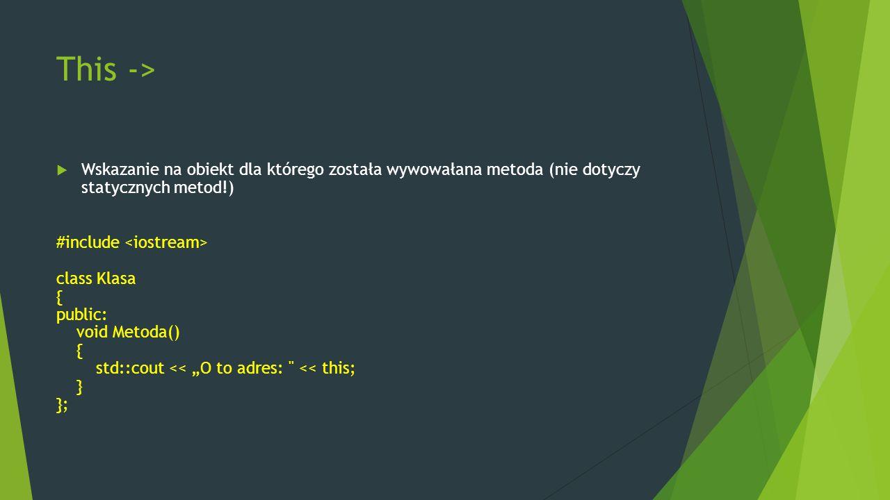 """This ->  Wskazanie na obiekt dla którego została wywowałana metoda (nie dotyczy statycznych metod!) #include class Klasa { public: void Metoda() { std::cout << """"O to adres: << this; } };"""