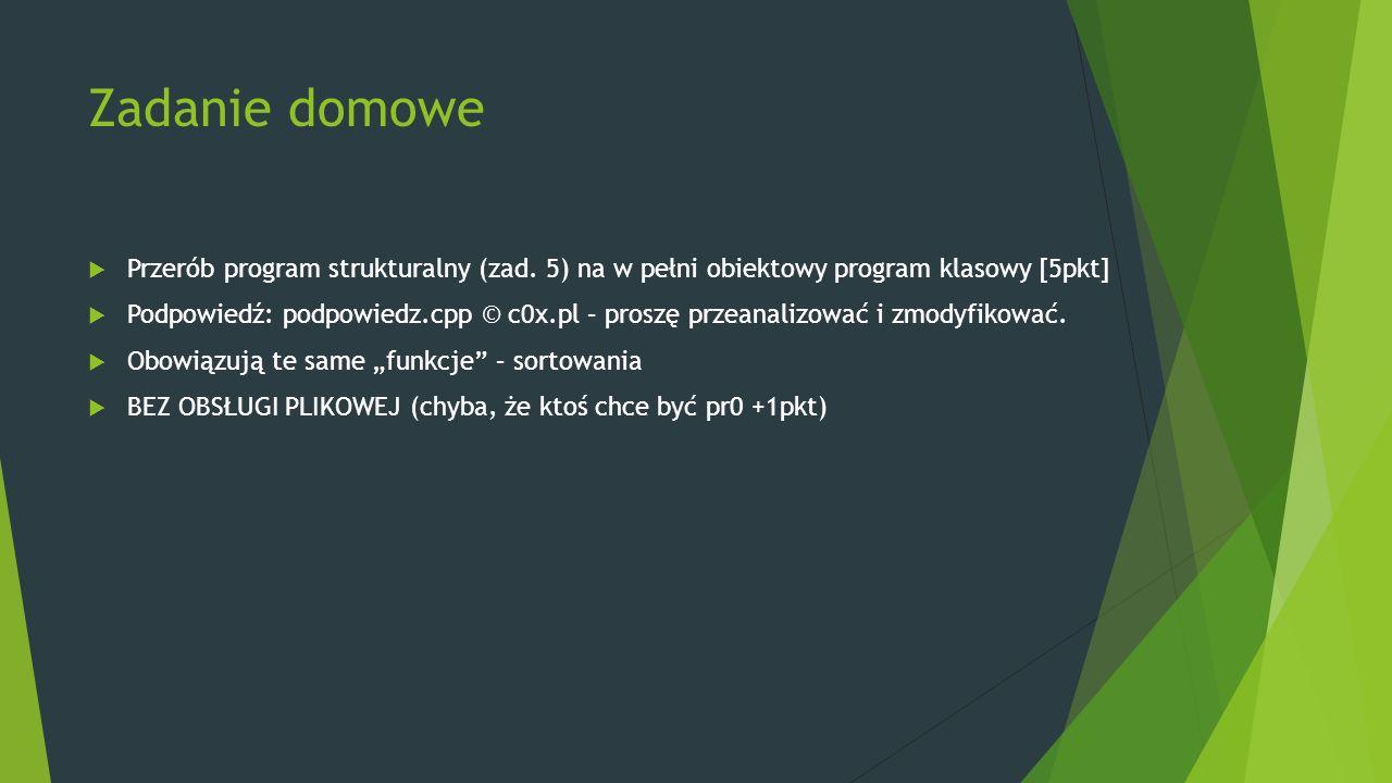 Zadanie domowe  Przerób program strukturalny (zad. 5) na w pełni obiektowy program klasowy [5pkt]  Podpowiedź: podpowiedz.cpp © c0x.pl – proszę prze