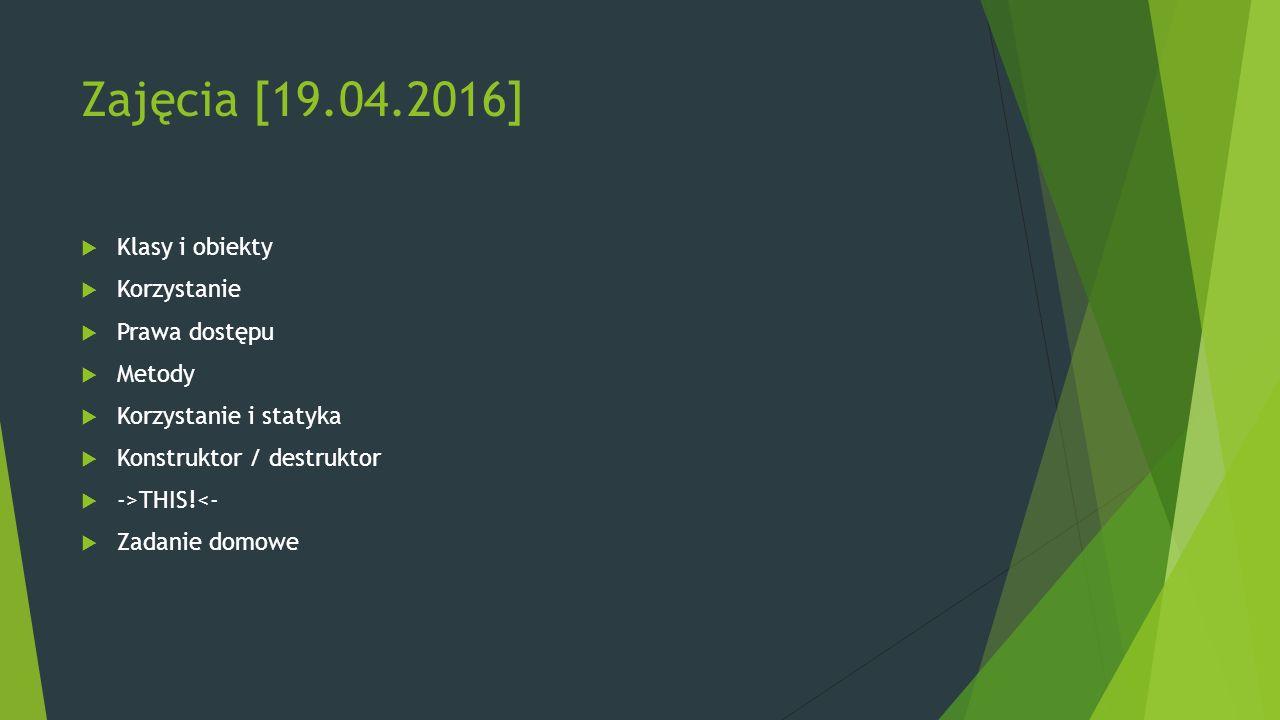 Zajęcia [19.04.2016]  Klasy i obiekty  Korzystanie  Prawa dostępu  Metody  Korzystanie i statyka  Konstruktor / destruktor  ->THIS!<-  Zadanie domowe